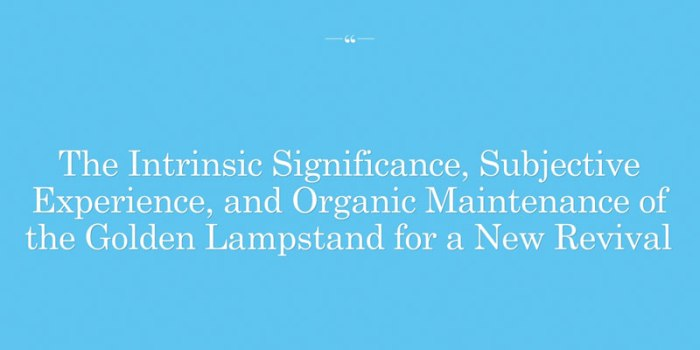 The Intrinsic Significance, Subjective Experience, and Organic Maintenance of the Golden Lampstand for a New Revival