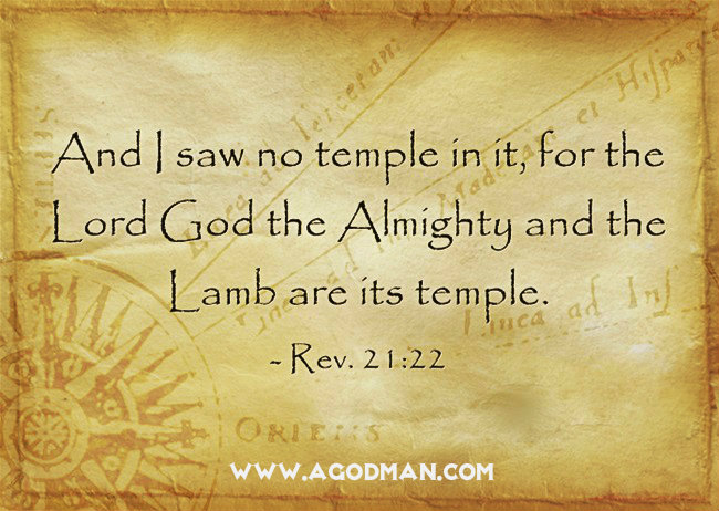 Rev. 21:22 And I saw no temple in it, for the Lord God the Almighty and the Lamb are its temple.