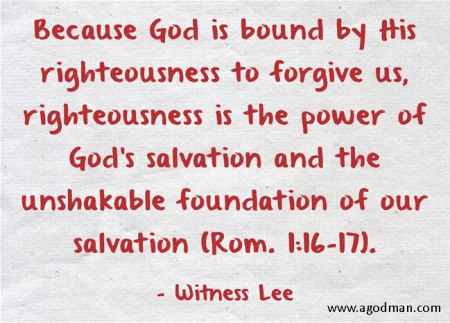 Because God is bound by His righteousness to forgive us, righteousness is the power of God's salvation and the unshakable foundation of our salvation (Rom. 1:16-17). Witness Lee
