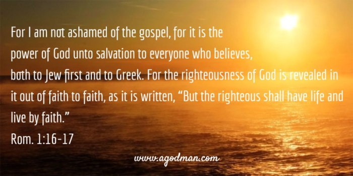 "Rom. 1:16-17 For I am not ashamed of the gospel, for it is the power of God unto salvation to everyone who believes, both to Jew first and to Greek. For the righteousness of God is revealed in it out of faith to faith, as it is written, ""But the righteous shall have life and live by faith."""