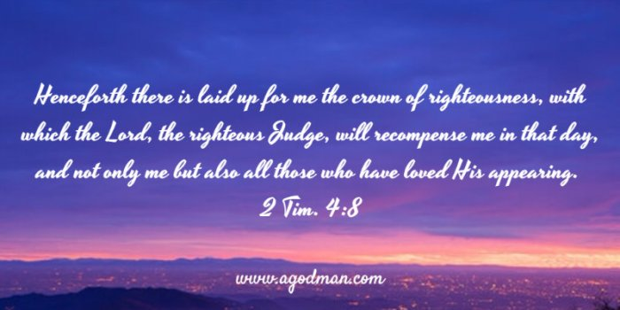 2 Tim. 4:8 Henceforth there is laid up for me the crown of righteousness, with which the Lord, the righteous Judge, will recompense me in that day, and not only me but also all those who have loved His appearing.