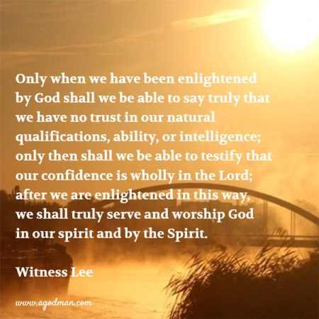 Only when we have been enlightened by God shall we be able to say truly that we have no trust in our natural qualifications, ability, or intelligence; only then shall we be able to testify that our confidence is wholly in the Lord; after we are enlightened in this way, we shall truly serve and worship God in our spirit and by the Spirit. Witness Lee