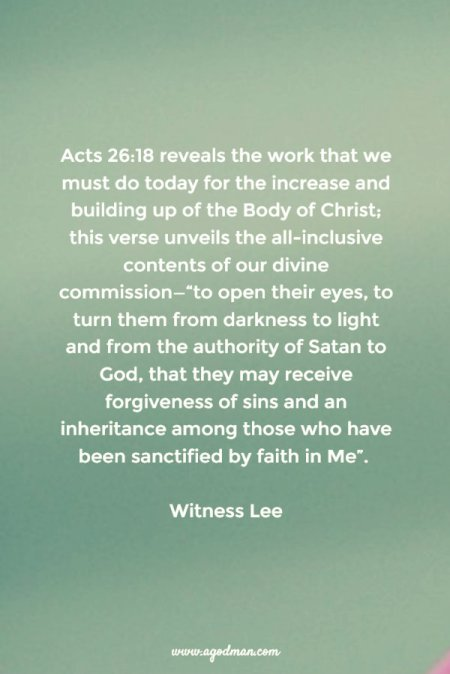 "Acts 26:18 reveals the work that we must do today for the increase and building up of the Body of Christ; this verse unveils the all-inclusive contents of our divine commission—""to open their eyes, to turn them from darkness to light and from the authority of Satan to God, that they may receive forgiveness of sins and an inheritance among those who have been sanctified by faith in Me"". Witness Lee"