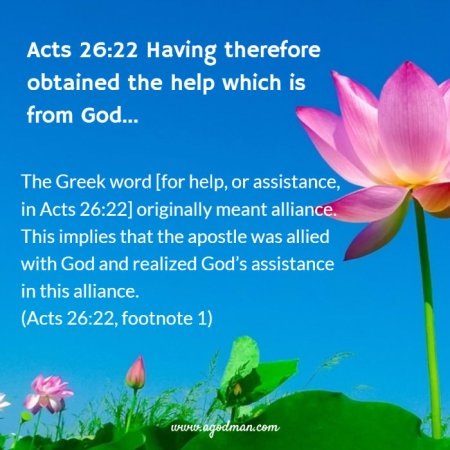 Acts 26:22 Having therefore obtained the help which is from God... The Greek word [for help, or assistance, in Acts 26:22] originally meant alliance. This implies that the apostle was allied with God and realized God's assistance in this alliance. (Acts 26:22, footnote 1)