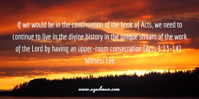 If we would be in the continuation of the book of Acts, we need to continue to live in the divine history in the unique stream of the work of the Lord by having an upper-room consecration (Acts 1:13-14). Witness Lee