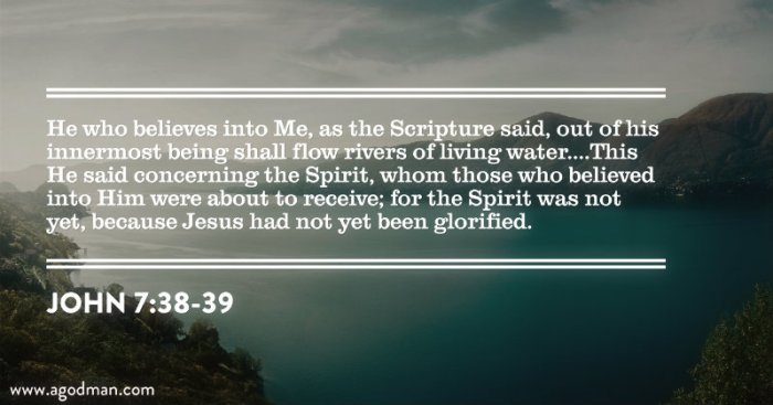 John 7:38-39 He who believes into Me, as the Scripture said, out of his innermost being shall flow rivers of living water....This He said concerning the Spirit, whom those who believed into Him were about to receive; for the Spirit was not yet, because Jesus had not yet been glorified.