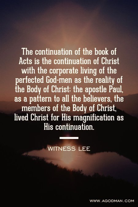 The continuation of the book of Acts is the continuation of Christ with the corporate living of the perfected God-men as the reality of the Body of Christ; the apostle Paul, as a pattern to all the believers, the members of the Body of Christ, lived Christ for His magnification as His continuation. Witness Lee