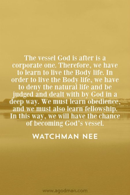 The vessel God is after is a corporate one. Therefore, we have to learn to live the Body life. In order to live the Body life, we have to deny the natural life and be judged and dealt with by God in a deep way. We must learn obedience, and we must also learn fellowship. In this way, we will have the chance of becoming God's vessel. Watchman Nee