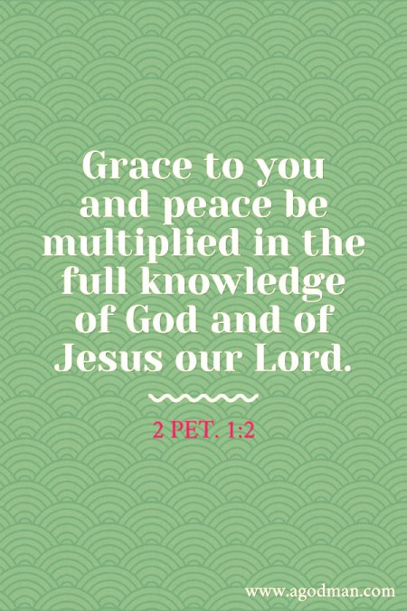 2 Pet. 1:2 Grace to you and peace be multiplied in the full knowledge of God and of Jesus our Lord.