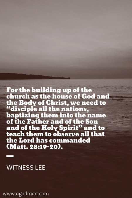 "For the building up of the church as the house of God and the Body of Christ, we need to ""disciple all the nations, baptizing them into the name of the Father and of the Son and of the Holy Spirit"" and to teach them to observe all that the Lord has commanded (Matt. 28:19-20). Witness Lee"