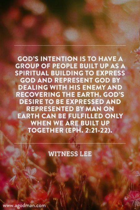 God's intention is to have a group of people built up as a spiritual building to express God and represent God by dealing with His enemy and recovering the earth. God's desire to be expressed and represented by man on earth can be fulfilled only when we are built up together (Eph. 2:21-22). Witness Lee