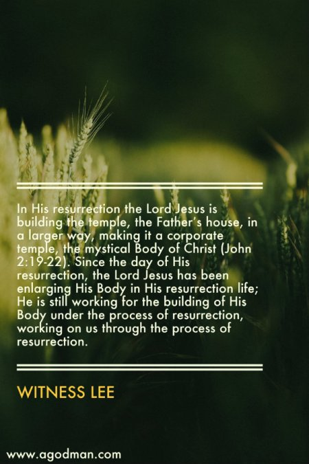 In His resurrection the Lord Jesus is building the temple, the Father's house, in a larger way, making it a corporate temple, the mystical Body of Christ (John 2:19-22). Since the day of His resurrection, the Lord Jesus has been enlarging His Body in His resurrection life; He is still working for the building of His Body under the process of resurrection, working on us through the process of resurrection. Witness Lee