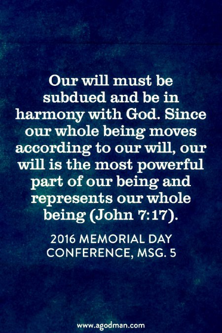 Our will must be subdued and be in harmony with God. Since our whole being moves according to our will, our will is the most powerful part of our being and represents our whole being (John 7:17). 2016 Memorial Day Conference, msg. 5