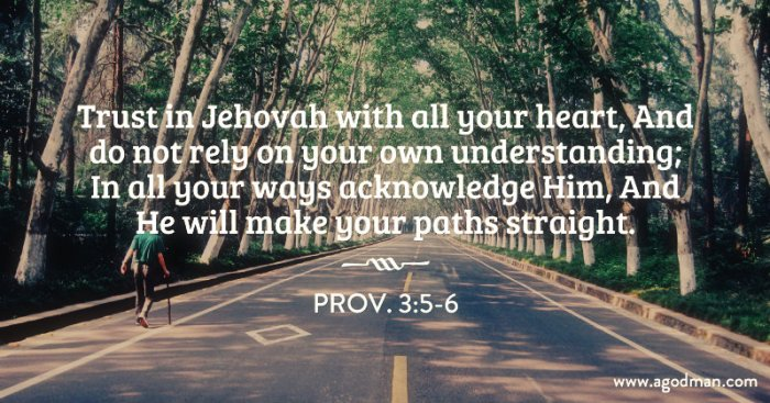 Prov. 3:5-6 Trust in Jehovah with all your heart, And do not rely on your own understanding; In all your ways acknowledge Him, And He will make your paths straight.