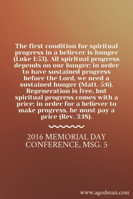 The first condition for spiritual progress in a believer is hunger (Luke 1:53). All spiritual progress depends on our hunger; in order to have sustained progress before the Lord, we need a sustained hunger (Matt. 5:6). Regeneration is free, but spiritual progress comes with a price; in order for a believer to make progress, he must pay a price (Rev. 3:18). 2016 Memorial Day Conference, msg. 5