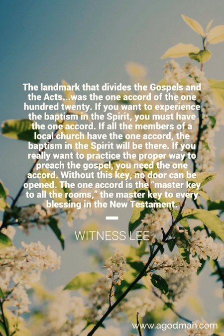 "The landmark that divides the Gospels and the Acts...was the one accord of the one hundred twenty. If you want to experience the baptism in the Spirit, you must have the one accord. If all the members of a local church have the one accord, the baptism in the Spirit will be there. If you really want to practice the proper way to preach the gospel, you need the one accord. Without this key, no door can be opened. The one accord is the ""master key to all the rooms,"" the master key to every blessing in the New Testament. Witness Lee"