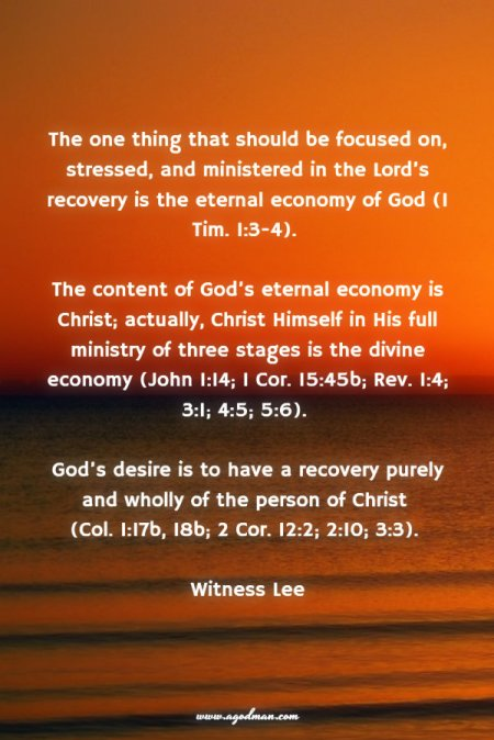 The one thing that should be focused on, stressed, and ministered in the Lord's recovery is the eternal economy of God (1 Tim. 1:3-4). The content of God's eternal economy is Christ; actually, Christ Himself in His full ministry of three stages is the divine economy (John 1:14; 1 Cor. 15:45b; Rev. 1:4; 3:1; 4:5; 5:6). God's desire is to have a recovery purely and wholly of the person of Christ (Col. 1:17b, 18b; 2 Cor. 12:2; 2:10; 3:3). Witness Lee