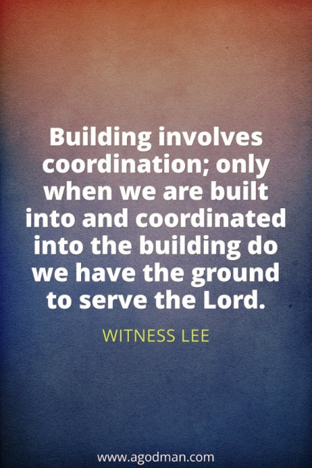 Building involves coordination; only when we are built into and coordinated into the building do we have the ground to serve the Lord. Witness Lee