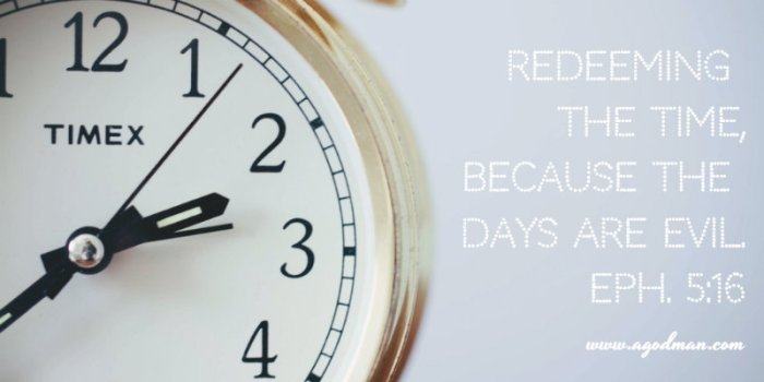 Eph. 5:16 Redeeming the time, because the days are evil.