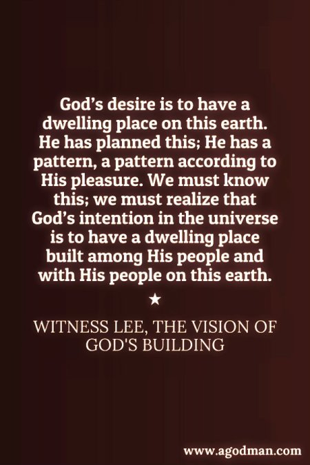 God's desire is to have a dwelling place on this earth. He has planned this; He has a pattern, a pattern according to His pleasure. We must know this; we must realize that God's intention in the universe is to have a dwelling place built among His people and with His people on this earth. Witness Lee, The Vision of God's Building