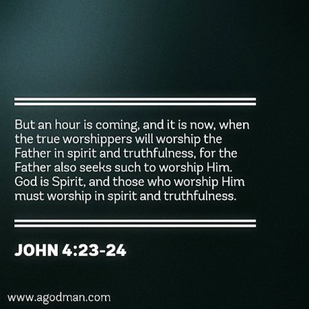 John 4:23-24 But an hour is coming, and it is now, when the true worshippers will worship the Father in spirit and truthfulness, for the Father also seeks such to worship Him. God is Spirit, and those who worship Him must worship in spirit and truthfulness.
