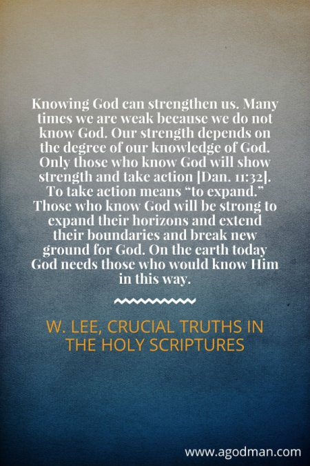 """Knowing God can strengthen us. Many times we are weak because we do not know God. Our strength depends on the degree of our knowledge of God. Only those who know God will show strength and take action [Dan. 11:32]. To take action means """"to expand."""" Those who know God will be strong to expand their horizons and extend their boundaries and break new ground for God. On the earth today God needs those who would know Him in this way. W. Lee, Crucial Truths in the Holy Scriptures"""