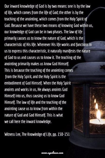 Our inward knowledge of God is by two means: one is by the law of life, which comes from the life of God; the other is by the teaching of the anointing, which comes from the Holy Spirit of God. Because we have these two means of knowing God within us, our knowledge of God can be in two phases. The law of life primarily causes us to know the nature of God, which is the characteristic of His life. Whenever His life works and functions in us to express this characteristic, it naturally manifests the nature of God to us and causes us to know it. The teaching of the anointing primarily makes us know God Himself. This is because the teaching of the anointing comes from the Holy Spirit, and the Holy Spirit is the embodiment of God Himself. When the Holy Spirit anoints and works in us, He always anoints God Himself into us, thus causing us to know God Himself. The law of life and the teaching of the anointing cause us to know from within the nature of God and God Himself. This is what we call here the inward knowledge. Witness Lee, The Knowledge of Life, pp. 150-151