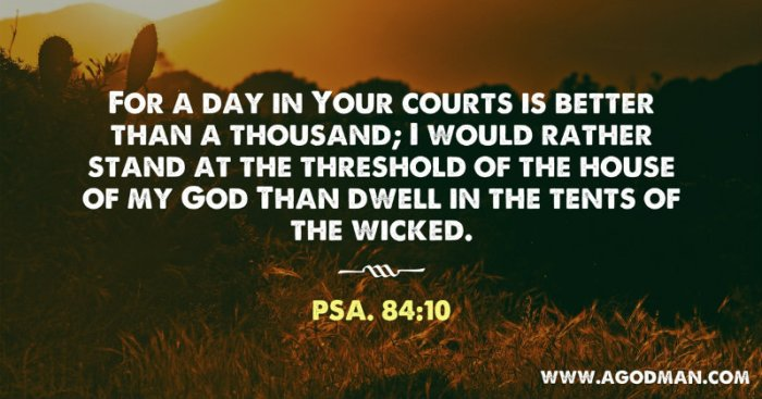 Psa. 84:10 For a day in Your courts is better than a thousand; I would rather stand at the threshold of the house of my God Than dwell in the tents of the wicked.