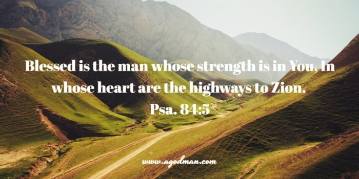 Psalm 84:5 Blessed is the man whose strength is in You, In whose heart are the highways to Zion.