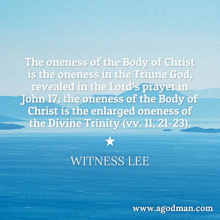 The oneness of the Body of Christ is the oneness in the Triune God, revealed in the Lord's prayer in John 17; the oneness of the Body of Christ is the enlarged oneness of the Divine Trinity (vv. 11, 21-23). Witness Lee