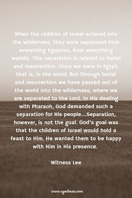 When the children of Israel entered into the wilderness, they were separated from everything Egyptian, from everything worldly. This separation is related to burial and resurrection. Once we were in Egypt, that is, in the world. But through burial and resurrection we have passed out of the world into the wilderness, where we are separated to the Lord. In His dealing with Pharaoh, God demanded such a separation for His people....Separation, however, is not the goal. God's goal was that the children of Israel would hold a feast to Him. He wanted them to be happy with Him in His presence. Witness Lee