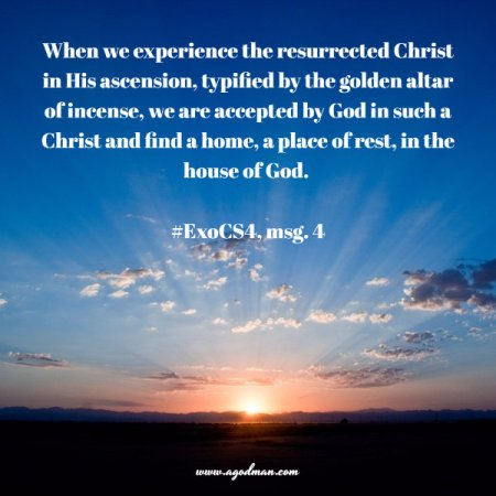 When we experience the resurrected Christ in His ascension, typified by the golden altar of incense, we are accepted by God in such a Christ and find a home, a place of rest, in the house of God. #ExoCS4, msg. 4