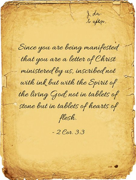 2 Cor. 3:3 Since you are being manifested that you are a letter of Christ ministered by us, inscribed not with ink but with the Spirit of the living God; not in tablets of stone but in tablets of hearts of flesh.