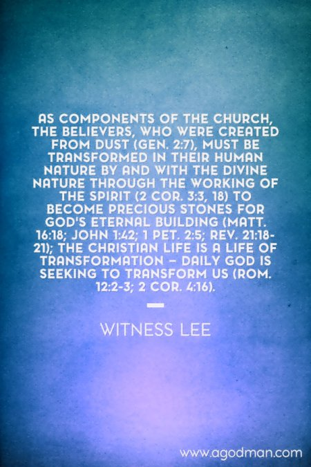 As components of the church, the believers, who were created from dust (Gen. 2:7), must be transformed in their human nature by and with the divine nature through the working of the Spirit (2 Cor. 3:3, 18) to become precious stones for God's eternal building (Matt. 16:18; John 1:42; 1 Pet. 2:5; Rev. 21:18-21); the Christian life is a life of transformation — daily God is seeking to transform us (Rom. 12:2-3; 2 Cor. 4:16). Witness Lee