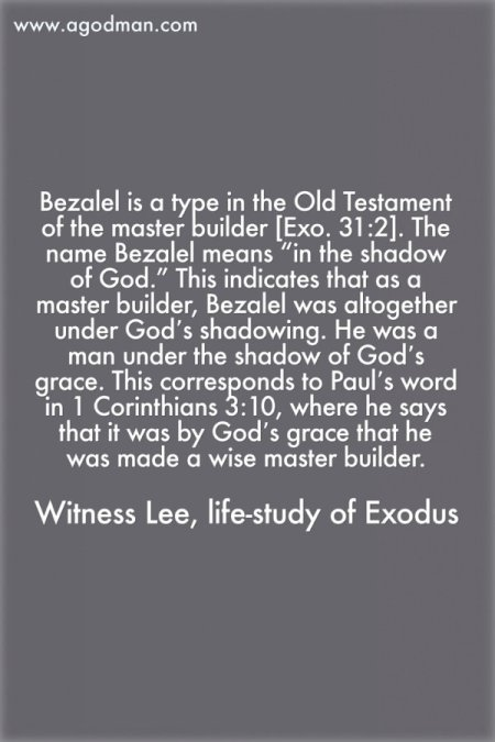 "Bezalel is a type in the Old Testament of the master builder [Exo. 31:2]. The name Bezalel means ""in the shadow of God."" This indicates that as a master builder, Bezalel was altogether under God's shadowing. He was a man under the shadow of God's grace. This corresponds to Paul's word in 1 Corinthians 3:10, where he says that it was by God's grace that he was made a wise master builder. Witness Lee, Life-study of Exodus"