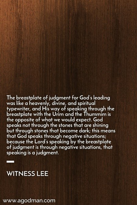 The breastplate of judgment for God's leading was like a heavenly, divine, and spiritual typewriter, and His way of speaking through the breastplate with the Urim and the Thummim is the opposite of what we would expect. God speaks not through the stones that are shining but through stones that become dark; this means that God speaks through negative situations; because the Lord's speaking by the breastplate of judgment is through negative situations, that speaking is a judgment. Witness Lee