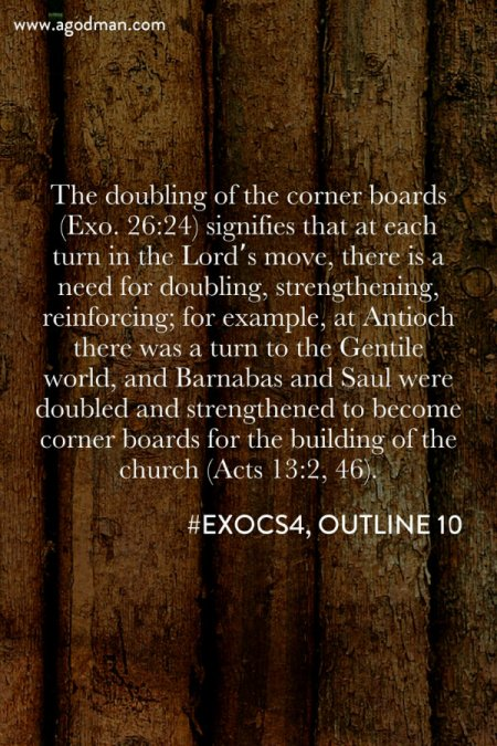 The doubling of the corner boards (Exo. 26:24) signifies that at each turn in the Lord's move, there is a need for doubling, strengthening, reinforcing; for example, at Antioch there was a turn to the Gentile world, and Barnabas and Saul were doubled and strengthened to become corner boards for the building of the church (Acts 13:2, 46). #ExoCS4, outline 10