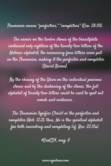 """Thummim means """"perfecters,"""" """"completers"""" (Exo. 28:30). The names on the twelve stones of the breastplate contained only eighteen of the twenty-two letters of the Hebrew alphabet; the remaining four letters were put on the Thummim, making it the perfecter and completer (David Baron). By the shining of the Urim on the individual precious stones and by the darkening of the stones, the full alphabet of twenty-two letters could be used to spell out words and sentences. The Thummim typifies Christ as the perfecter and completer (Heb. 12:2); thus, He is the spiritual alphabet for both inscribing and completing (cf. Rev. 22:13a). #ExoCS4, msg. 8"""