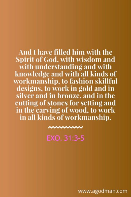 Exo. 31:3-5 And I have filled him with the Spirit of God, with wisdom and with understanding and with knowledge and with all kinds of workmanship, to fashion skillful designs, to work in gold and in silver and in bronze, and in the cutting of stones for setting and in the carving of wood, to work in all kinds of workmanship.