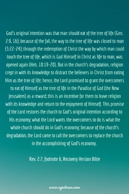 God's original intention was that man should eat of the tree of life (Gen. 2:9, 16); because of the fall, the way to the tree of life was closed to man (3:22-24); through the redemption of Christ the way by which man could touch the tree of life, which is God Himself in Christ as life to man, was opened again (Heb. 10:19-20). But in the church's degradation, religion crept in with its knowledge to distract the believers in Christ from eating Him as the tree of life; hence, the Lord promised to grant the overcomers to eat of Himself as the tree of life in the Paradise of God (the New Jerusalem) as a reward; this is an incentive for them to leave religion with its knowledge and return to the enjoyment of Himself. This promise of the Lord restores the church to God's original intention according to His economy; what the Lord wants the overcomers to do is what the whole church should do in God's economy; because of the church's degradation, the Lord came to call the overcomers to replace the church in the accomplishing of God's economy. (Rev. 2:7, footnote 6)