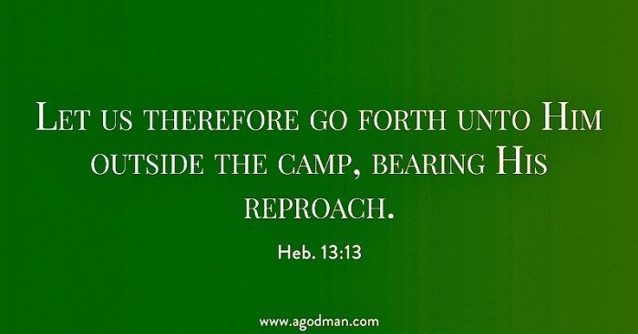 Heb. 13:13 Let us therefore go forth unto Him outside the camp, bearing His reproach.