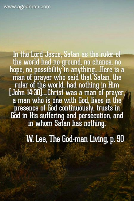 In the Lord Jesus, Satan as the ruler of the world had no ground, no chance, no hope, no possibility in anything....Here is a man of prayer who said that Satan, the ruler of the world, had nothing in Him [John 14:30]....Christ was a man of prayer, a man who is one with God, lives in the presence of God continuously, trusts in God in His suffering and persecution, and in whom Satan has nothing. W. Lee, The God-man Living, p. 90