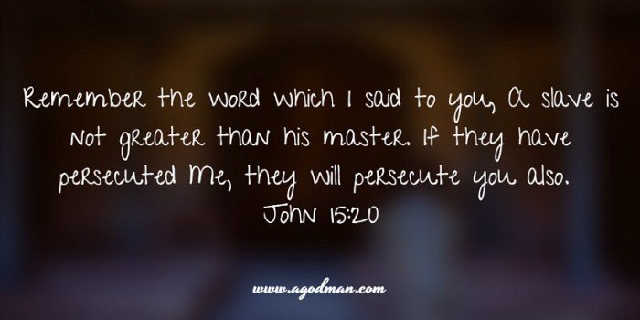 John 15:20 Remember the word which I said to you, A slave is not greater than his master. If they have persecuted Me, they will persecute you also.