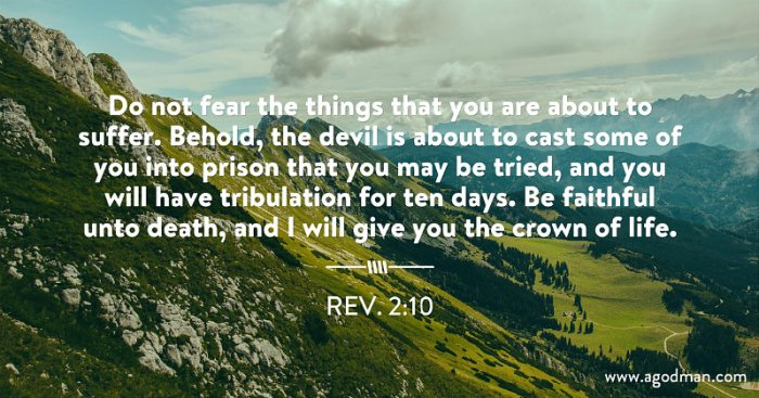Rev. 2:10 Do not fear the things that you are about to suffer. Behold, the devil is about to cast some of you into prison that you may be tried, and you will have tribulation for ten days. Be faithful unto death, and I will give you the crown of life.