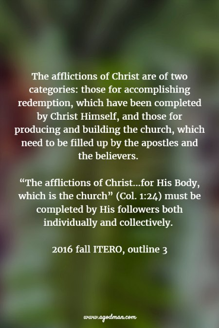 "The afflictions of Christ are of two categories: those for accomplishing redemption, which have been completed by Christ Himself, and those for producing and building the church, which need to be filled up by the apostles and the believers. ""The afflictions of Christ...for His Body, which is the church"" (v. 24) must be completed by His followers both individually and collectively. 2016 fall ITERO, outline 3"