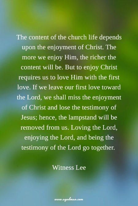 The content of the church life depends upon the enjoyment of Christ. The more we enjoy Him, the richer the content will be. But to enjoy Christ requires us to love Him with the first love. If we leave our first love toward the Lord, we shall miss the enjoyment of Christ and lose the testimony of Jesus; hence, the lampstand will be removed from us. Loving the Lord, enjoying the Lord, and being the testimony of the Lord go together. Witness Lee