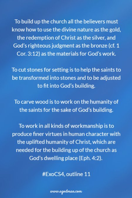 To build up the church all the believers must know how to use the divine nature as the gold, the redemption of Christ as the silver, and God's righteous judgment as the bronze (cf. 1 Cor. 3:12) as the materials for God's work.