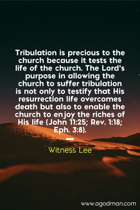 Tribulation is precious to the church because it tests the life of the church. The Lord's purpose in allowing the church to suffer tribulation is not only to testify that His resurrection life overcomes death but also to enable the church to enjoy the riches of His life (John 11:25; Rev. 1:18; Eph. 3:8). Witness Lee