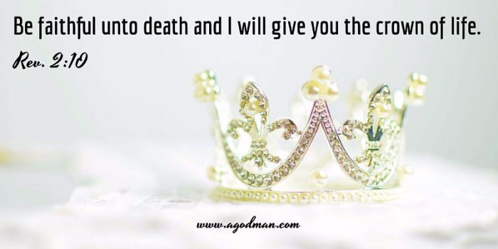 Be faithful unto death, and I will give you the crown of life. Rev. 2:10