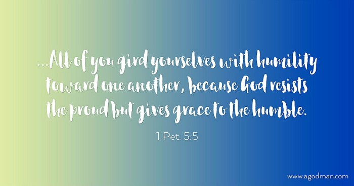 1 Pet. 5:5 ...All of you gird yourselves with humility toward one another, because God resists the proud but gives grace to the humble.